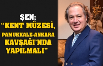 "ŞEN; ""KENT MÜZESİ, PAMUKKALE-ANKARA KAVŞAĞI'NDA YAPILMALI"""