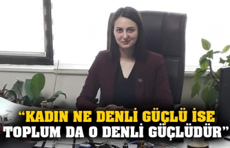 """Kadın ne denli güçlü ise toplum da o denli güçlüdür"""