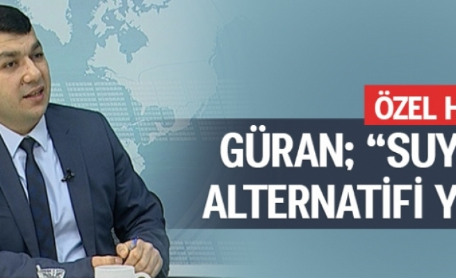 GÜRAN; 'SUYUN ALTERNATİFİ YOK'